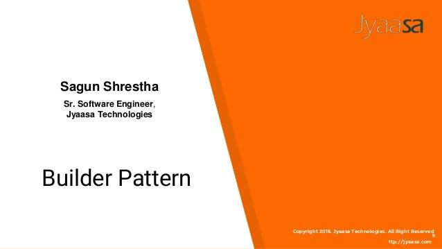 Builder Pattern Copyright 2016. Jyaasa Technologies. All Right Reserved h ttp://jyaasa.com Sagun Shrestha Sr. Software Eng...