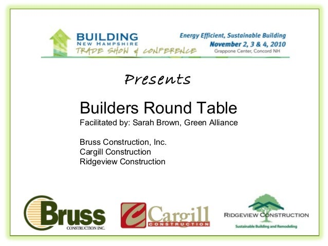 Presents Builders Round Table Facilitated by: Sarah Brown, Green Alliance Bruss Construction, Inc. Cargill Construction Ri...