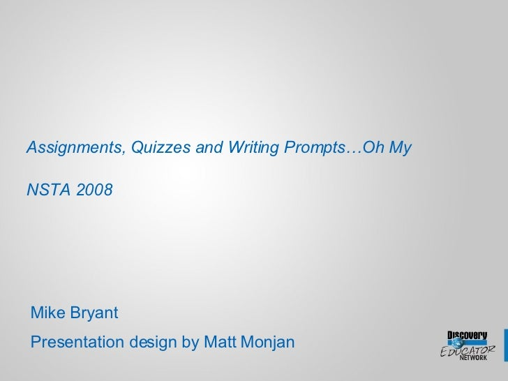 Assignments, Quizzes and Writing Prompts…Oh My  NSTA 2008     Mike Bryant Presentation design by Matt Monjan