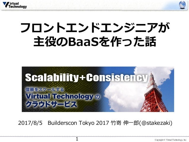 Copyright © Virtual Technology, Inc フロントエンドエンジニアが 主役のBaaSを作った話 2017/8/5 Builderscon Tokyo 2017 ⽵嵜 伸⼀郎(@stakezaki) 1