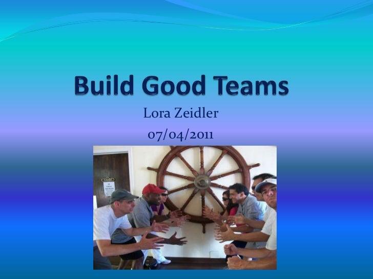 Build Good Teams<br />Lora Zeidler<br />07/04/2011<br />