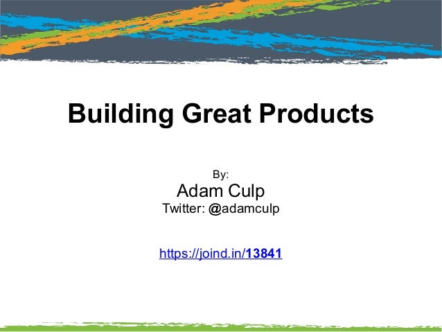 Building Great Products By: Adam Culp Twitter: @adamculp https://joind.in/13841
