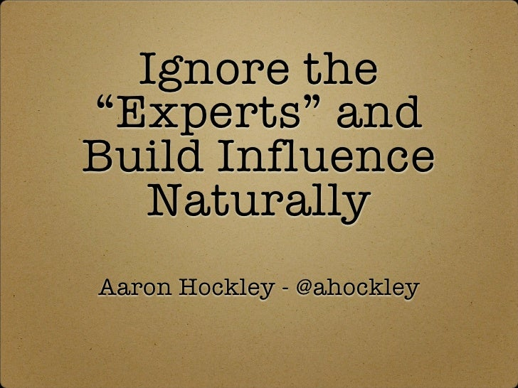 "Ignore the ""Experts"" and Build Influence   Naturally Aaron Hockley - @ahockley"