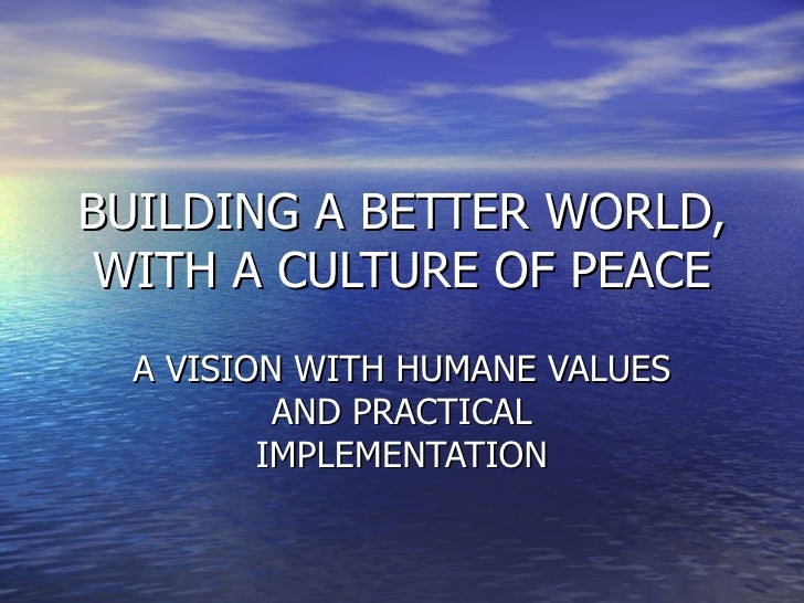 BUILDING A BETTER WORLD, WITH A CULTURE OF PEACE A VISION WITH HUMANE VALUES AND PRACTICAL IMPLEMENTATION