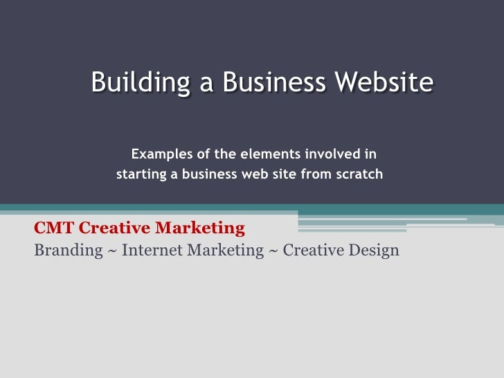 Building a Business Website Examples of the elements involved instarting a business web site from scratch<br />CMT Crea...