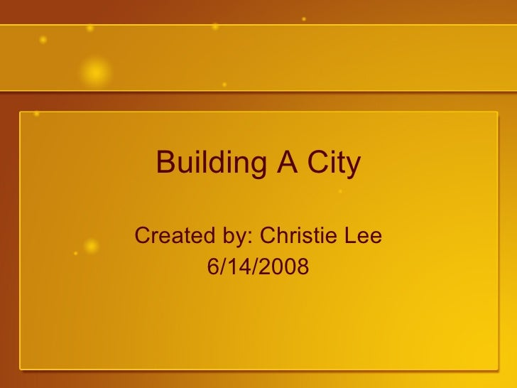 Building A City Created by: Christie Lee 6/14/2008
