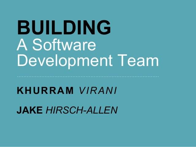 BUILDING A Software Development Team KHURRAM VIRANI JAKE HIRSCH-ALLEN
