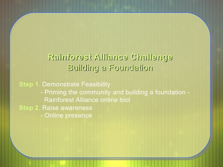 Rainforest Alliance Challenge Building a Foundation Step 1 .  Demonstrate Feasibility - Priming the community and building...