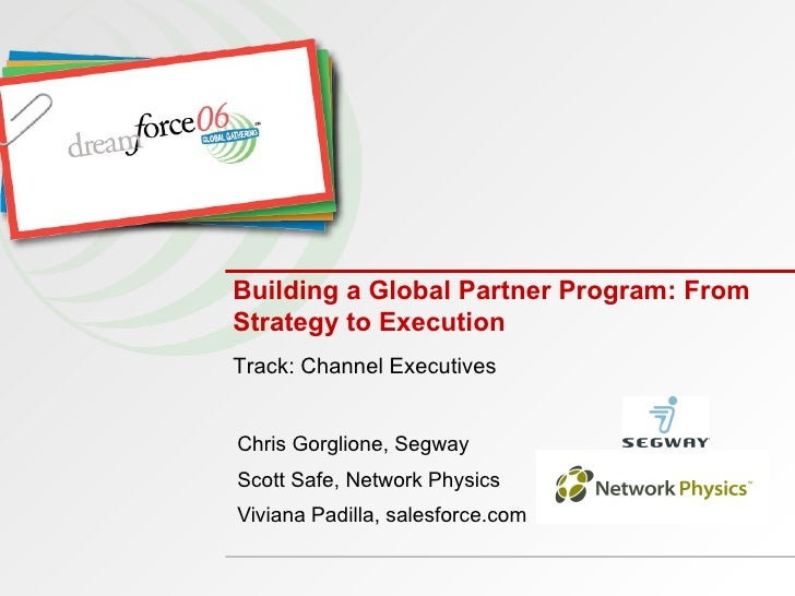 Building a Global Partner Program: From Strategy to Execution Chris Gorglione, Segway Scott Safe, Network Physics Viviana ...