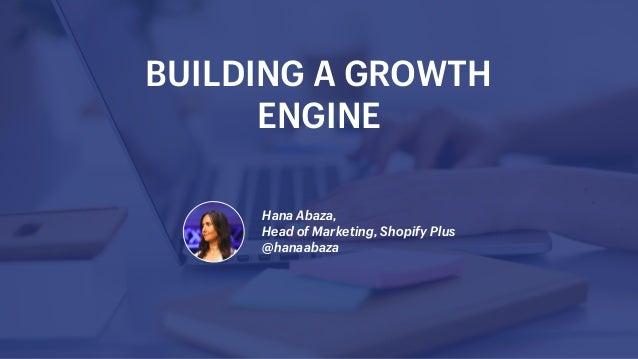 Hana Abaza, Head of Marketing, Shopify Plus @hanaabaza BUILDING A GROWTH ENGINE