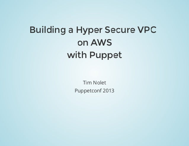 Puppetconf2013 BuildingaHyperSecureVPC onAWS withPuppet TimNolet