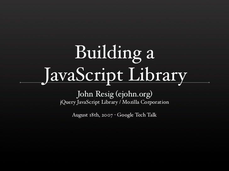 Building a JavaScript Library          John Resig (ejohn.org)   jQuery JavaScript Library / Mozilla Corporation         Au...