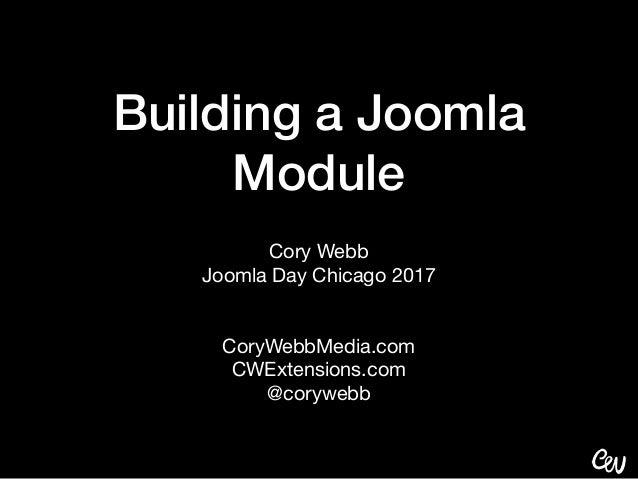 Building a Joomla Module Cory Webb  Joomla Day Chicago 2017  CoryWebbMedia.com  CWExtensions.com  @corywebb