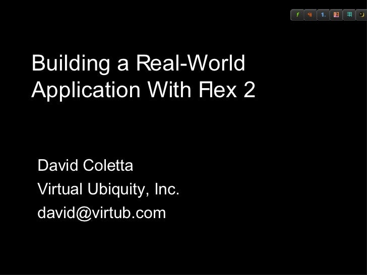 Building a Real-World Application With Flex 2 David Coletta Virtual Ubiquity, Inc. [email_address]