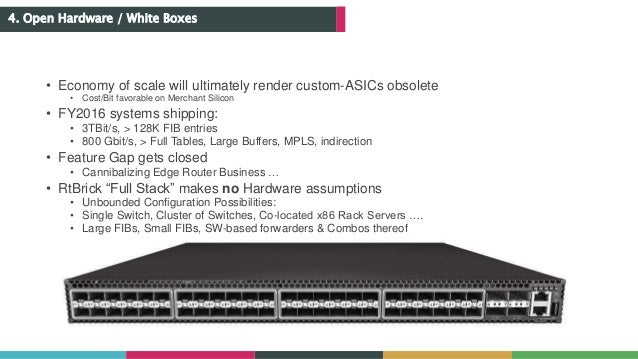 4. Open Hardware / White Boxes • Economy of scale will ultimately render custom-ASICs obsolete • Cost/Bit favorable on Mer...