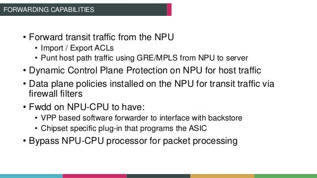 FORWARDING CAPABILITIES • Forward transit traffic from the NPU • Import / Export ACLs • Punt host path traffic using GRE/M...