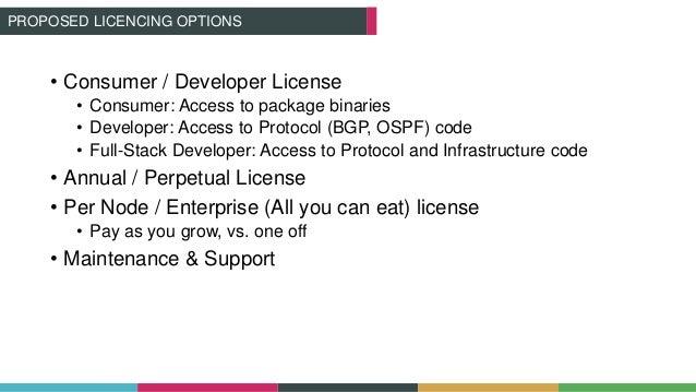 • Consumer / Developer License • Consumer: Access to package binaries • Developer: Access to Protocol (BGP, OSPF) code • F...
