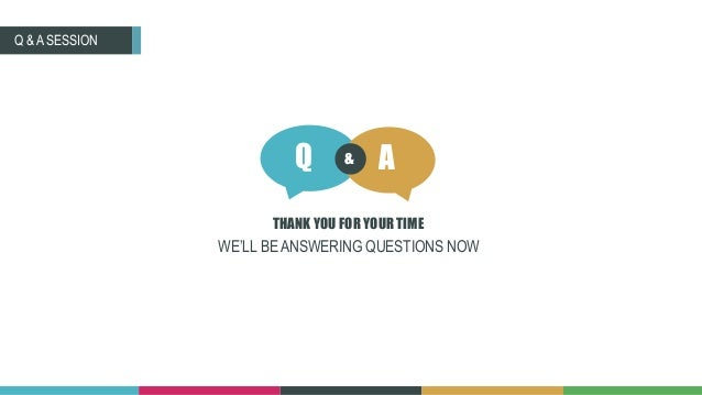 WE'LL BE ANSWERING QUESTIONS NOW Q A& THANK YOU FOR YOUR TIME Q & A SESSION