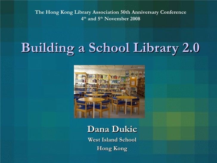 Building a School Library 2.0 Dana Dukic West Island School Hong Kong The Hong Kong Library Association 50th Anniversary C...