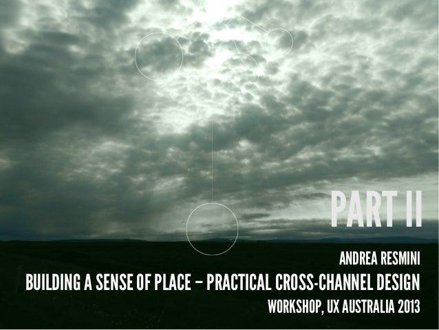 ANDREA RESMINI BUILDING A SENSE OF PLACE – PRACTICAL CROSS-CHANNEL DESIGN WORKSHOP, UX AUSTRALIA 2013 PART II