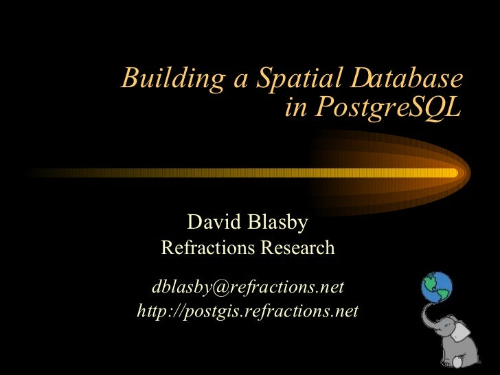 Building a Spatial Database in PostgreSQL David Blasby Refractions Research [email_address] http://postgis.refractions.net