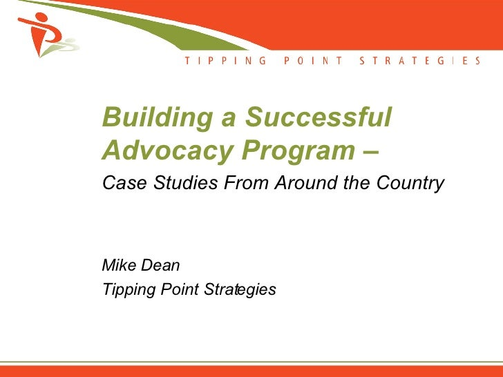 Building a Successful Advocacy Program – Case Studies From Around the Country    Mike Dean Tipping Point Strategies