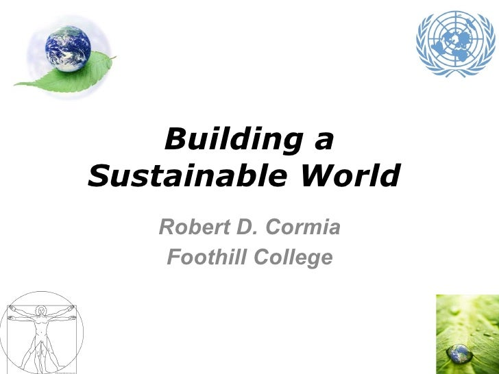 Building a Sustainable World  Robert D. Cormia Foothill College