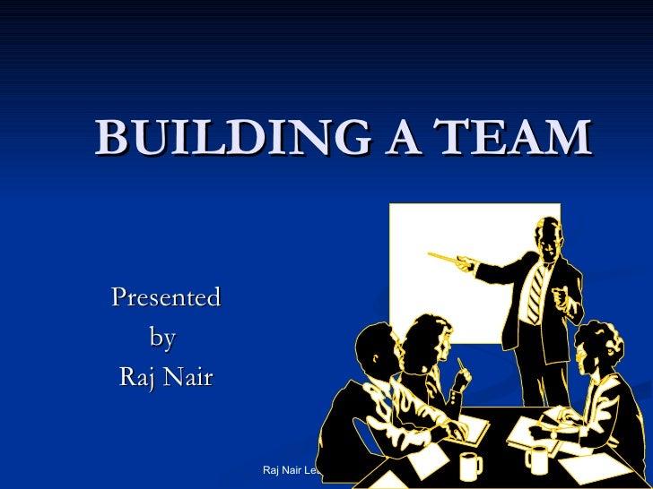 BUILDING A TEAM Presented by  Raj Nair