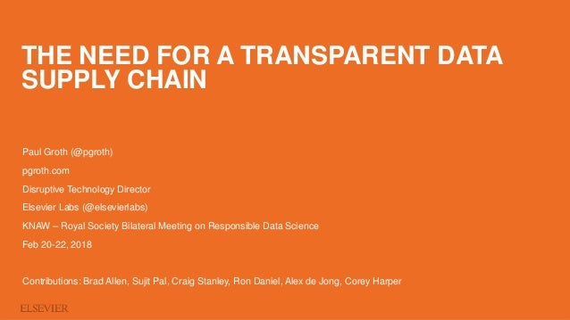 THE NEED FOR A TRANSPARENT DATA SUPPLY CHAIN Paul Groth (@pgroth) pgroth.com Disruptive Technology Director Elsevier Labs ...