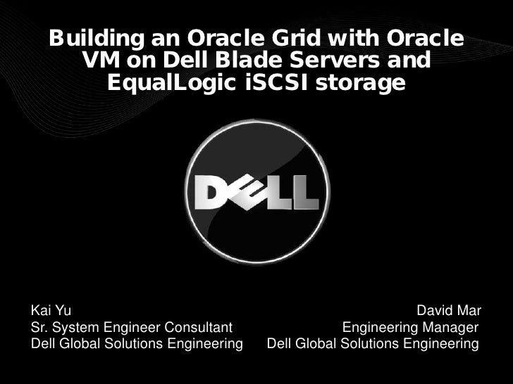Building an Oracle Grid with Oracle     VM on Dell Blade Servers and        EqualLogic iSCSI storage     Kai Yu           ...