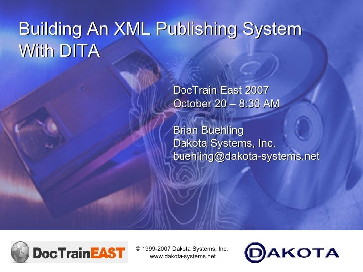 DocTrain East 2007 October 20 – 8:30 AM  Brian Buehling Dakota Systems, Inc. [email_address] Building An XML Publishing Sy...