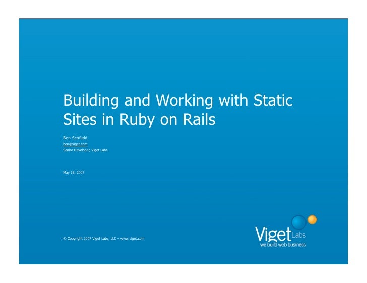 Building and Working with Static Sites in Ruby on Rails Ben Scofield ben@viget.com Senior Developer, Viget Labs     May 18...
