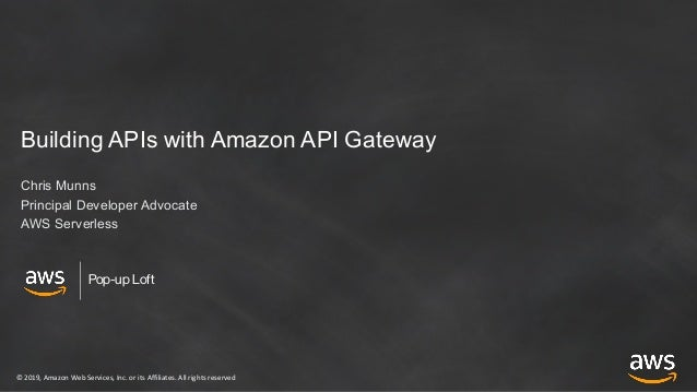 © 2019, Amazon Web Services, Inc. or its Affiliates. All rights reserved Pop-up Loft Building APIs with Amazon API Gateway...