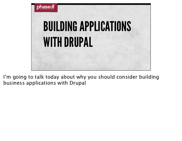 BUILDING APPLICATIONS               WITH DRUPALI'm going to talk today about why you should consider buildingbusiness appl...