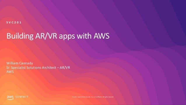 © 2019, Amazon Web Services, Inc. or its affiliates. All rights reserved.S U M M I T Building AR/VR apps with AWS William ...