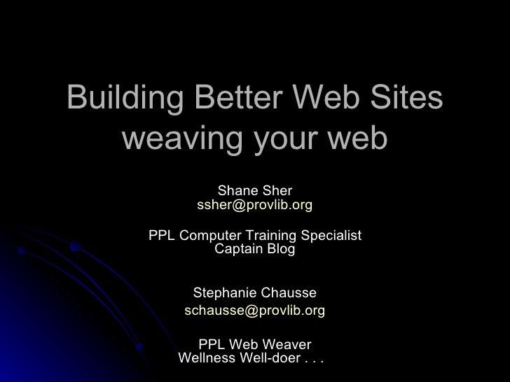 Building Better Web Sites weavingyour web Shane Sher [email_address] PPL Computer Training Specialist Captain Blog Stepha...