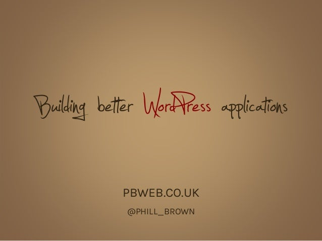 Building better WordPress applications PBWEB.CO.UK @PHILL_BROWN