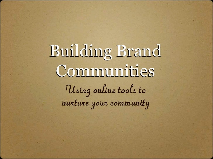 Building Brand  Communities   Using online tools to  nurture your community