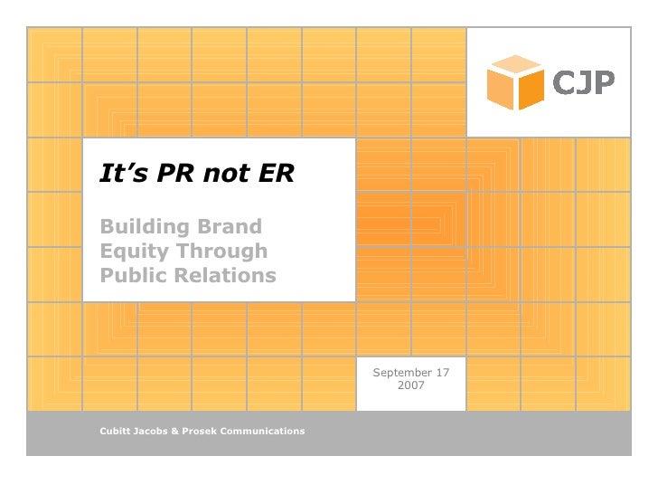 It's PR not ER Building Brand Equity Through  Public Relations September 17 2007 Cubitt Jacobs & Prosek Communications