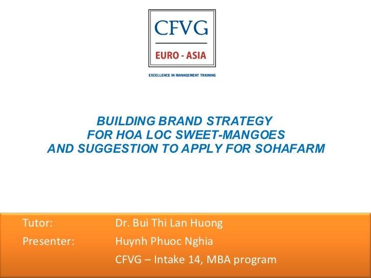 BUILDING BRAND STRATEGY  FOR HOA LOC SWEET-MANGOES AND SUGGESTION TO APPLY FOR SOHAFARM <ul><ul><li>Tutor:    Dr. Bui Thi ...