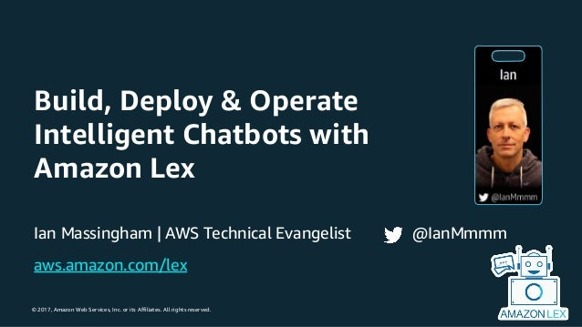 © 2017, Amazon Web Services, Inc. or its Affiliates. All rights reserved. Build, Deploy & Operate Intelligent Chatbots wit...