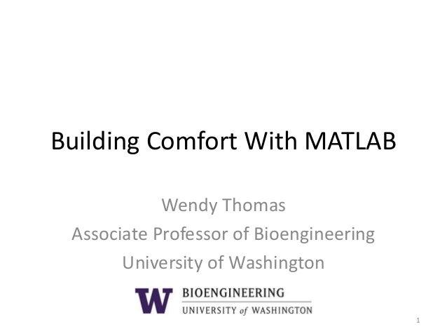 Building Comfort With MATLAB Wendy Thomas Associate Professor of Bioengineering University of Washington 1
