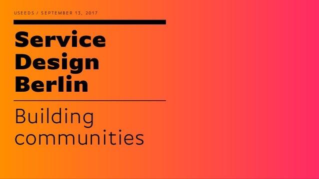 Service Design Berlin U S E E D S / S E P T E M B E R 1 3 , 2 0 1 7 Building communities