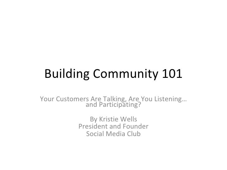 Building Community 101 Your Customers Are Talking, Are You Listening…and Participating? By Kristie Wells President and Fou...