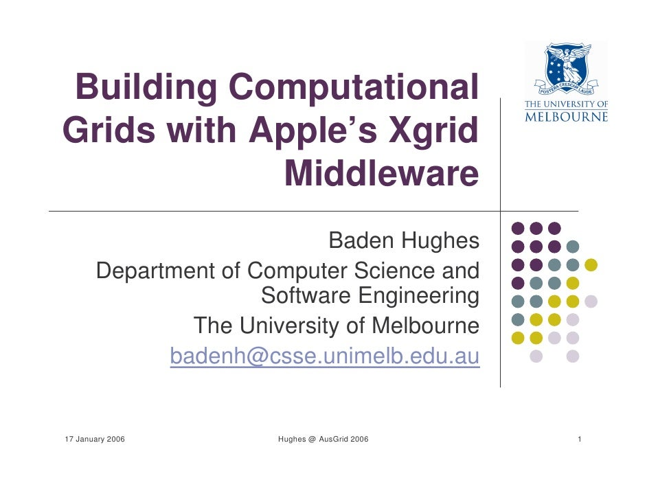 Building Computational Grids with Apple's Xgrid             Middleware                             Baden Hughes        Dep...