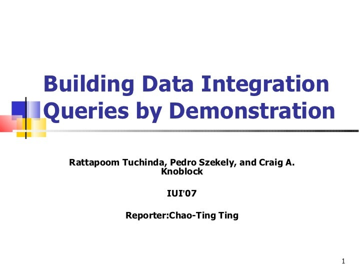 Building Data Integration Queries by Demonstration Rattapoom Tuchinda, Pedro Szekely, and Craig A. Knoblock IUI ' 07 Repor...