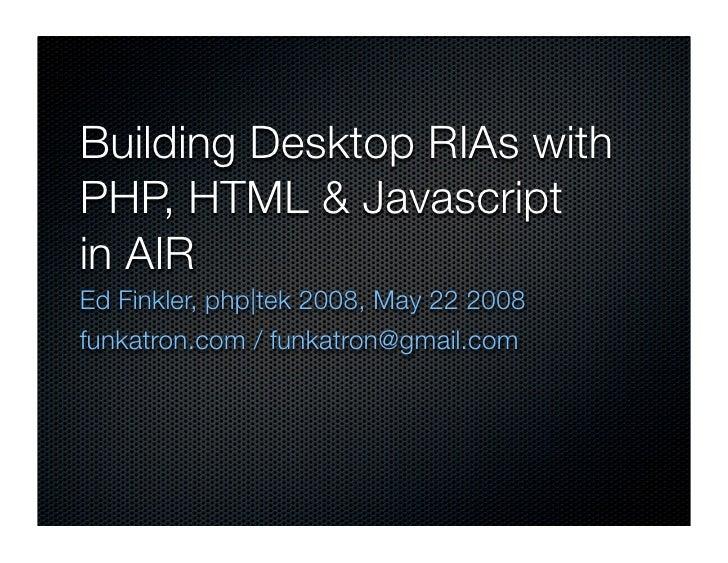 Building Desktop RIAs with PHP, HTML & Javascript in AIR Ed Finkler, php|tek 2008, May 22 2008 funkatron.com / funkatron@g...