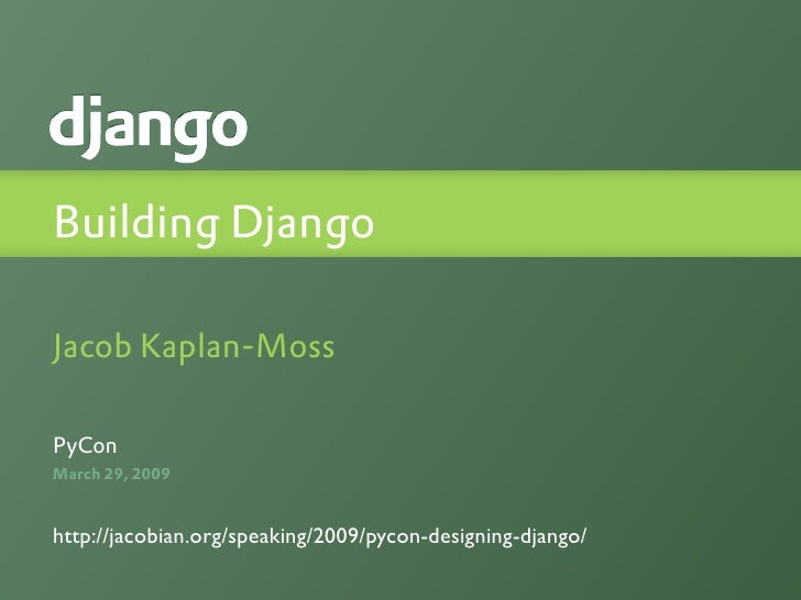 Building Django  Jacob Kaplan-Moss  PyCon March 29, 2009   http://jacobian.org/speaking/2009/pycon-designing-django/