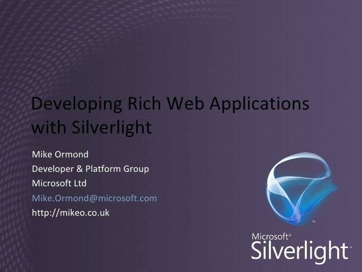 Developing Rich Web Applications with Silverlight Mike Ormond Developer & Platform Group Microsoft Ltd [email_address] htt...