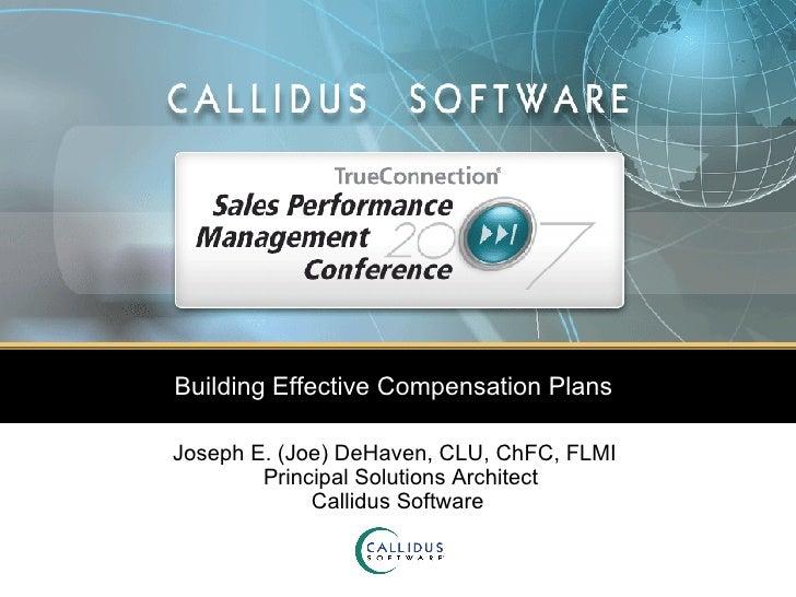 Building Effective Compensation Plans  Joseph E. (Joe) DeHaven, CLU, ChFC, FLMI   Principal Solutions Architect Callidus S...